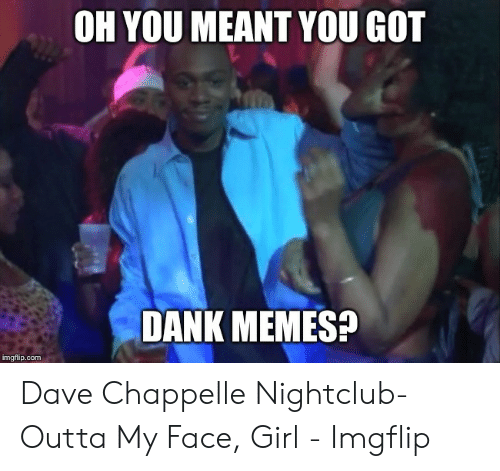 Oh You Meant You Got Dank Memes Imgflipcom Dave Chappelle