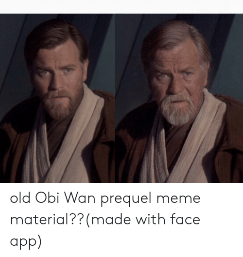 Old Obi Wan Prequel Meme Material Made With Face App Meme On Me Me