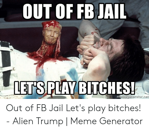 Out Of Fb Jail Let S Play Bitches Memegeneratornet Out Of Fb Jail