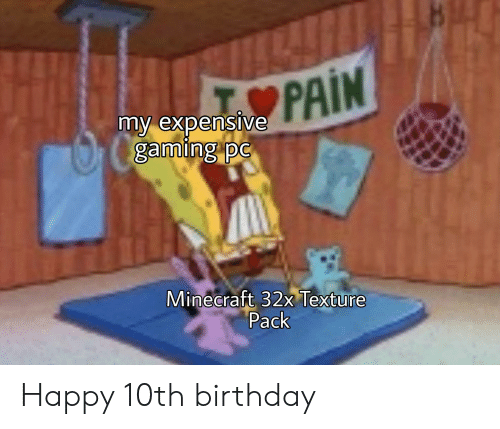 Pain My Expensive Gaming Pc Minecraft 32x Texture Pack Happy 10th