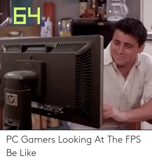 Pc Gamers Looking At The Fps Be Like Be Like Meme On Me Me