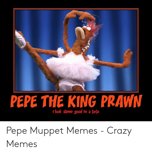 Pepe The King Prawn I Look Danm Good In A Tut Crazy Meme On Me Me