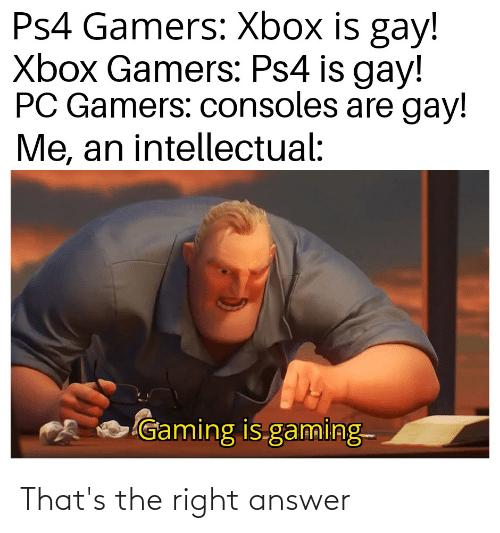 Ps4 Gamers Xbox Is Gay Xbox Gamers Ps4 Is Gay Pc Gamers Consoles