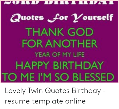 Quotes For Yourself Thank God For Another Year Of My Life Happy Birthday To Me I M So Blessed Lovely Twin Quotes Birthday Resume Template Online Birthday Meme On Me Me