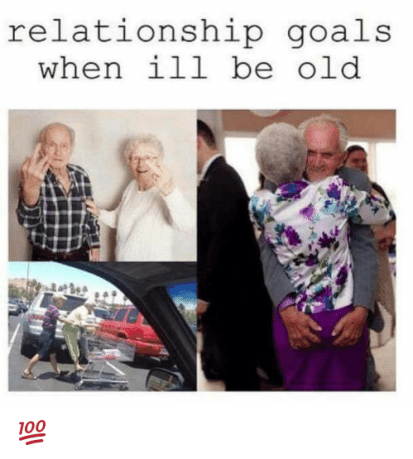 Relationship Goals When Ill Be Old 💯 | Goals Meme on ME.ME