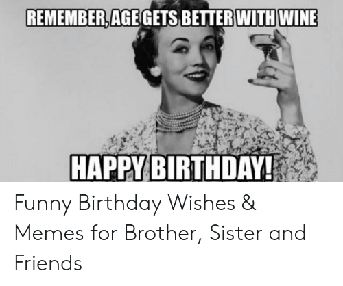 Remember With Wine Age Gets Better Happy Birthday Funny Birthday Wishes Memes For Brother Sister And Friends Birthday Meme On Me Me