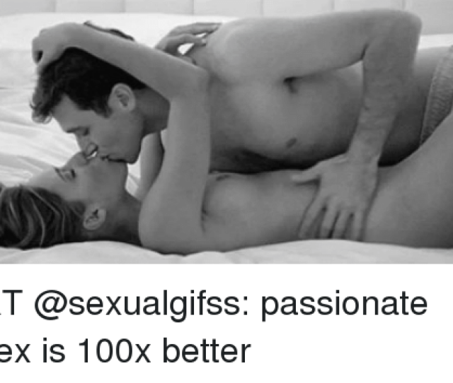 Memes Passionate And  F0 9f A4 96 Rt Sexualgifss Passionate Sex Is 100x Better
