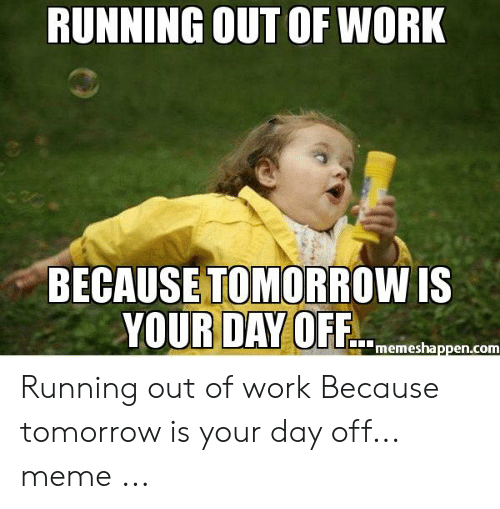 Running Out Of Work Because Tomorrow Is Your Day Offshn