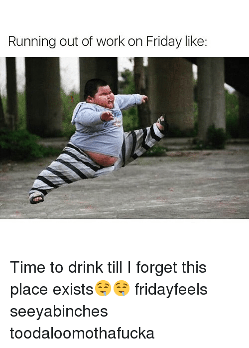 Running Out Of Work On Friday Like Time To Drink Till I Forget