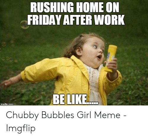 Rushing Home On Friday After Work Belike Chubby Bubbles Girl Meme