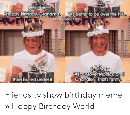 Shappy Birthday Grandma S Better To Be Over The Hilm Dalyfrendscaps Arying All Our Love Monica And Chandler That S Funny Than Burled Under It Friends Tv Show Birthday Meme Happy Birthday