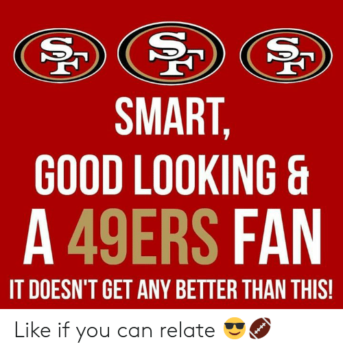 Smart Good Looking S A 49ers Fan It Doesn T Get Any Better Than This Like If You Can Relate San Francisco 49ers Meme On Me Me