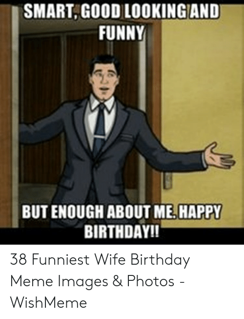 Smartgood Lookingand Funny But Enough About Me Happy Birthday 38 Funniest Wife Birthday Meme Images Photos Wishmeme Birthday Meme On Me Me