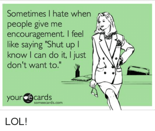 Memes Shut Up And Ecards Sometimes I Hate When People Give Me Encouragement