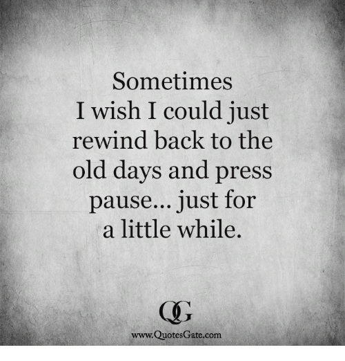 Sometimes I Wish I Could Just Rewind Back To The Old Days And Press Pause Just For A Little