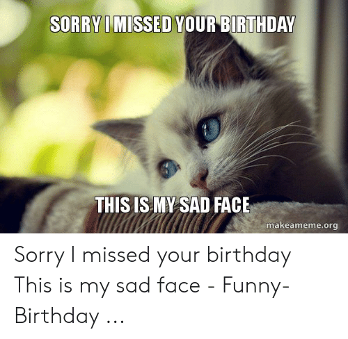 Sorry Missed Your Birthday This Is My Sad Face Makeamemeorg Sorry I Missed Your Birthday This Is My Sad Face Funny Birthday Birthday Meme On Me Me