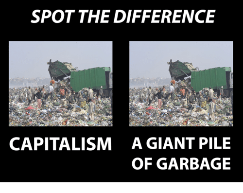 Spot The Difference Capitalism A Giant Pile Of Garbage Capital