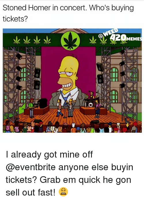 Stoned Homer In Concert Who S Buying Tickets Meme I Already Got