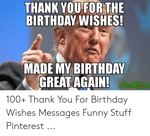 Thank You For Th Birthday Wishes Made My Birthday Great Again Eil 100 Thank You For Birthday Wishes Messages Funny Stuff Pinterest Birthday Meme On Me Me