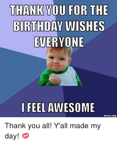 Thank You For The Birthday Wishes Everyone I Feel Awesome Diy Lol Com Thank You All Y All Made My Day Meme On Me Me