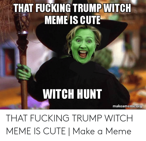 That Fucking Trump Witch Meme Is Cute Witch Hunt Makeamemeorg That