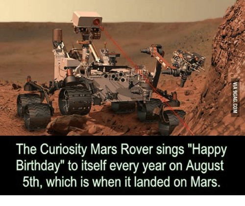 The Curiosity Mars Rover Sings Happy Birthday To Itself Every Year On August 5th Which Is When It Landed On Mars Rover Meme On Me Me