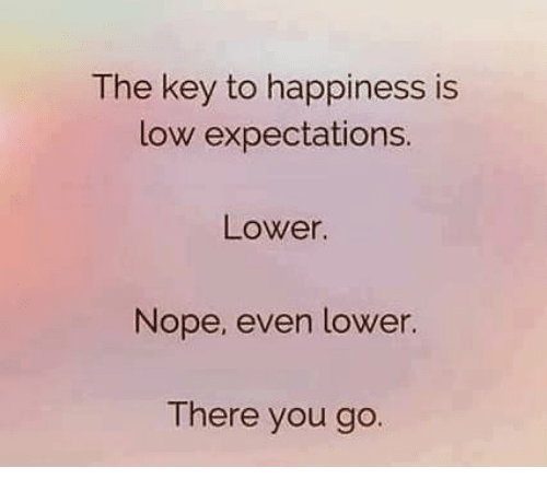 The Key to Happiness Is Low Expectations Lower Nope Even Lower There You Go  | Dank Meme on ME.ME