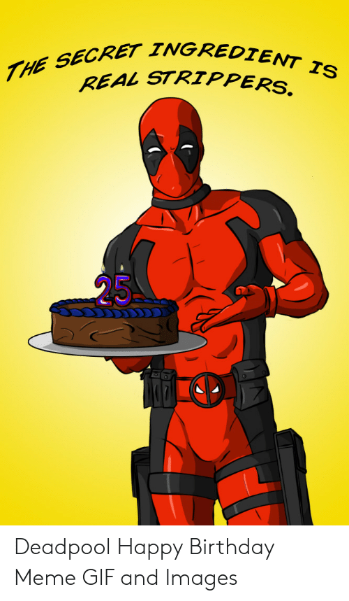 The Secret Ingredient Is Real Strippers Deadpool Happy Birthday Meme Gif And Images Birthday Meme On Me Me