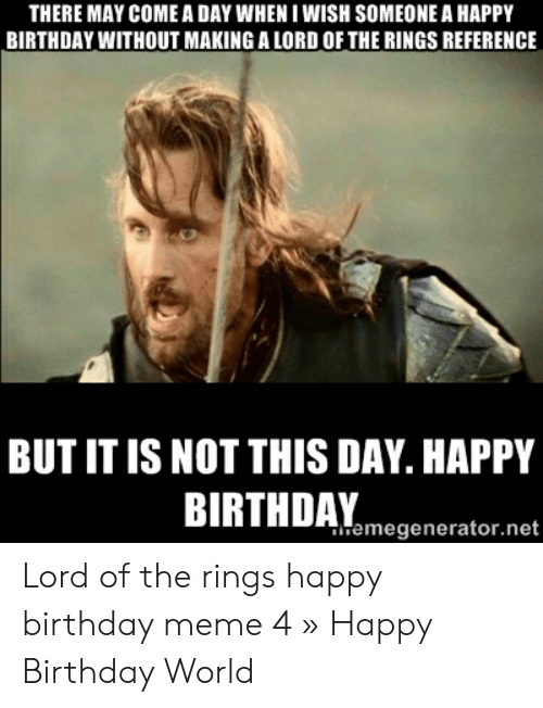 There May Come A Day When I Wish Someone A Happy Birthday Without Making A Lord Of The Rings Reference But It Is Not This Day Happy Birthuamegeneratornet Lord Of The Rings