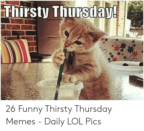 It S Thirsty Thursday Bitches Memebase Funny Memes