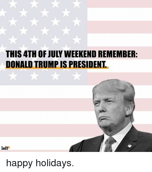 This 4th Of July Weekend Remember Donald Trump Is President Left