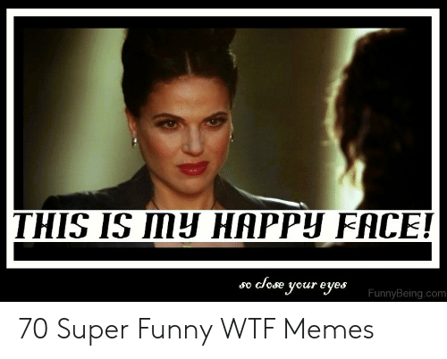 This Is Mh Happy Face So Close Your Eyes Funnybeingcom 70 Super