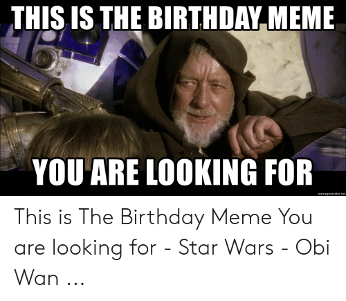 This Is The Birthday Meme You Are Looking For Memegeneratornet This Is The Birthday Meme You Are Looking For Star Wars Obi Wan Birthday Meme On Me Me
