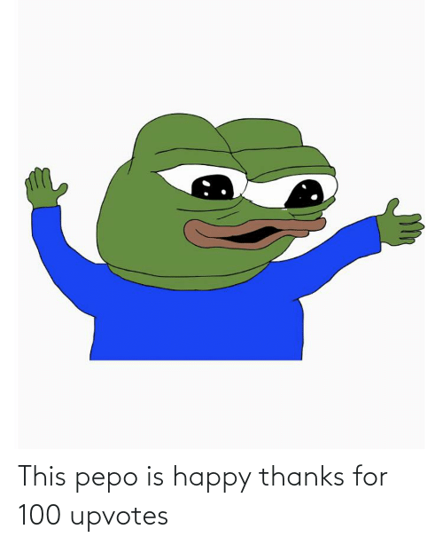 This Pepo Is Happy Thanks For 100 Upvotes Pepe The Frog Meme On