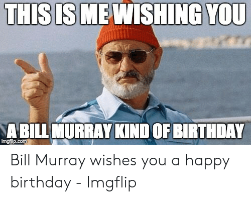 Thisis Me Wishing You A Bill Murray Kind Of Birthday Irmgflipcom Bill Murray Wishes You A Happy Birthday Imgflip Birthday Meme On Me Me
