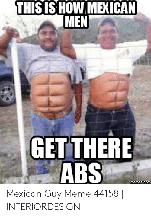 Thisishow Mexican Men Getthere Abs Memescom Mexican Guy Meme 44158