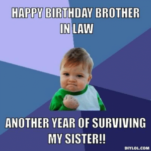 New Birthday Brother In Law Memes In Life Memes Has Memes Result Memes