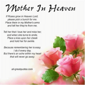 Mother Jn Heaven If Roses Grow In Heaven Lord Please Pick A Bunch For Me Place Them In My Mother S Arms And Tell Her They Re From Me Tell Her That I Love