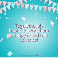 Tag All The July Babies To Wish Them A Happy Birthday In Ad Vance Likelovequotescom Get Tagging July Julybabies Happybirthday Birthday Meme On Me Me