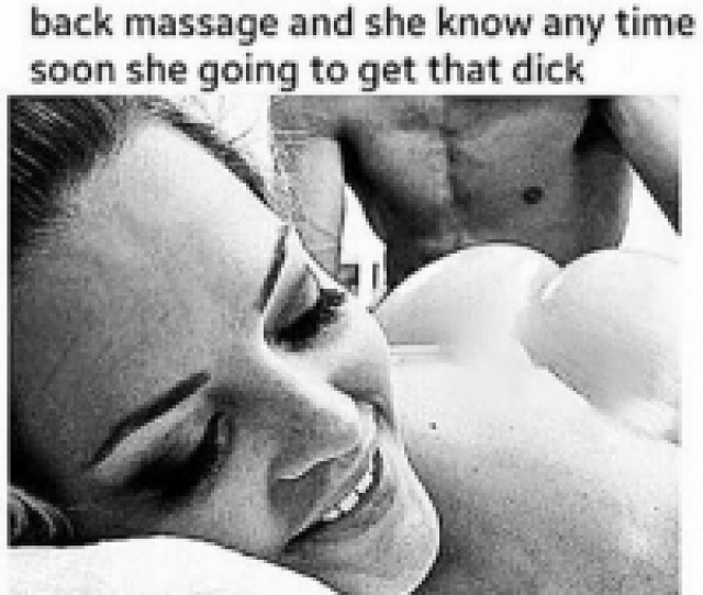 Love Massage And Memes When You Giving Her That Deep Tissue Back Massage And She Know Any Time Soon She Going To Get That Dick Bitches Love Massages