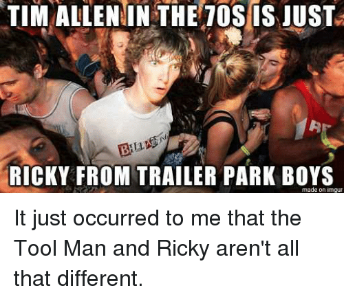 Tim Allenin The T0s Is Just 3 Bil Ricky From Trailer Park Boys