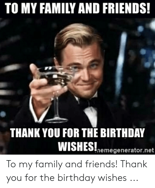 To My Family And Friends Thank You For The Birthday Wishes Hemegenerator Net To My Family And Friends Thank You For The Birthday Wishes Birthday Meme On Me Me
