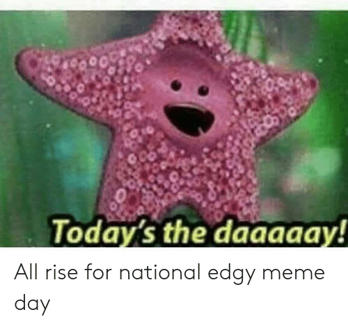 Today S The Daaaaay All Rise For National Edgy Meme Day Meme On