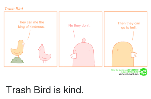 Trash Bird They Call Me The King Of Kindness No They Don T Then