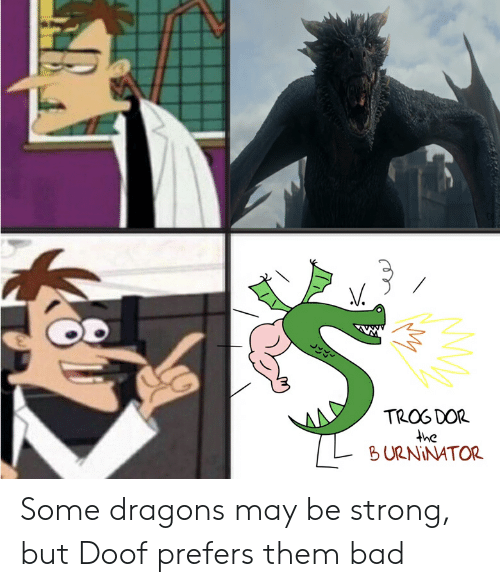 Trog Dor He L Burninator Some Dragons May Be Strong But Doof
