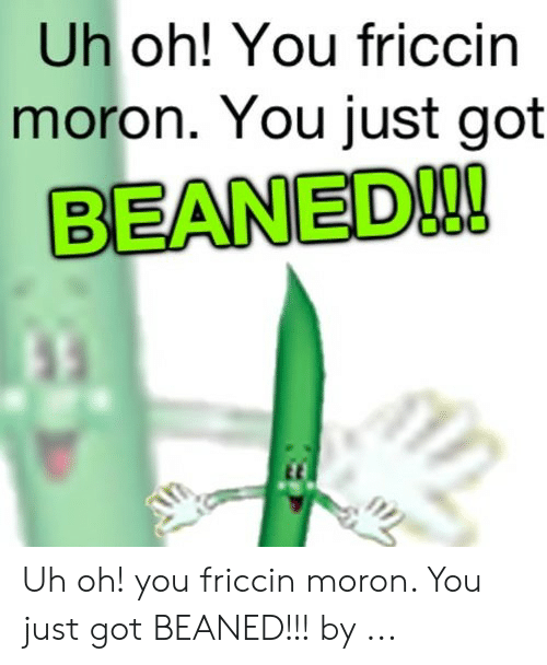 Uh Oh You Friccin Moron You Just Got Beaned Uh Oh You Friccin