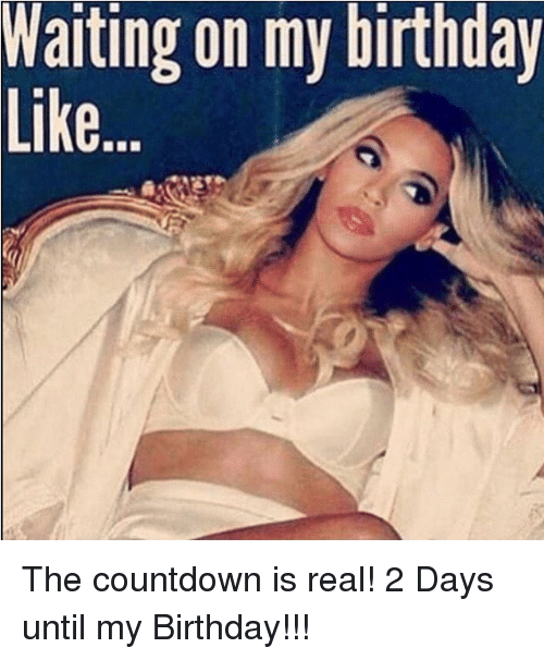 Warting On My Birthday The Countdown Is Real 2 Days Until My Birthday Birthday Meme On Me Me