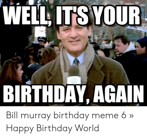 Well Its Your Birthday Again Bill Murray Birthday Meme 6 Happy Birthday World Birthday Meme On Me Me