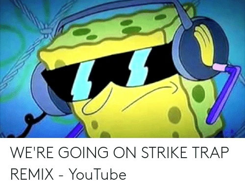 We Re Going On Strike Trap Remix Youtube Trap Meme On Me Me