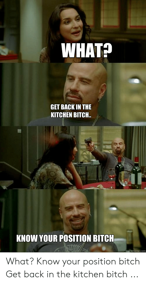What Get Back In The Kitchen Bitch Know Your Position Bitch